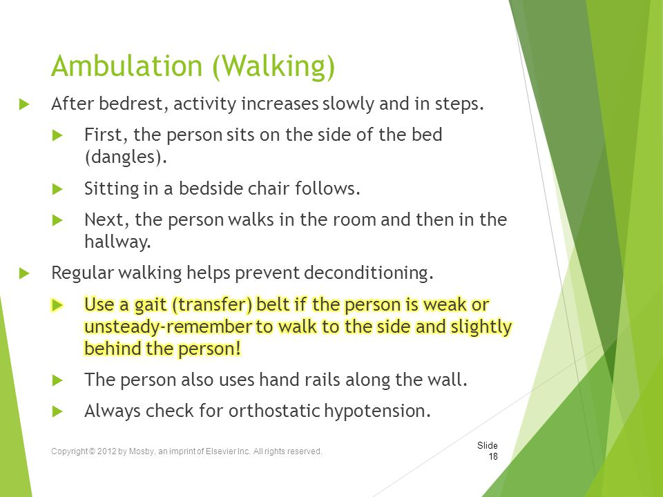 Ambulation (Walking) After bedrest, activity increases slowly and in steps. First, the person sits on the side of the bed (dangles).