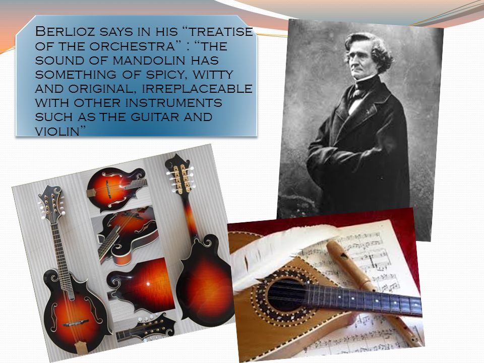 Berlioz says in his treatise of the orchestra : the sound of mandolin has something of spicy, witty and original, irreplaceable with other instruments such as the guitar and violin