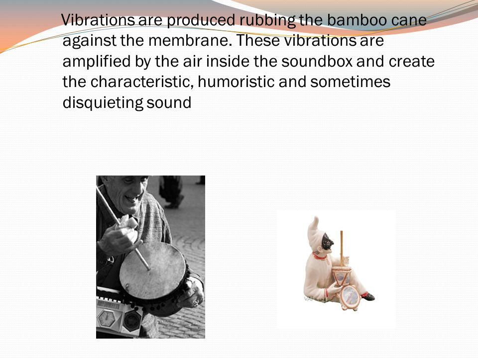Vibrations are produced rubbing the bamboo cane against the membrane