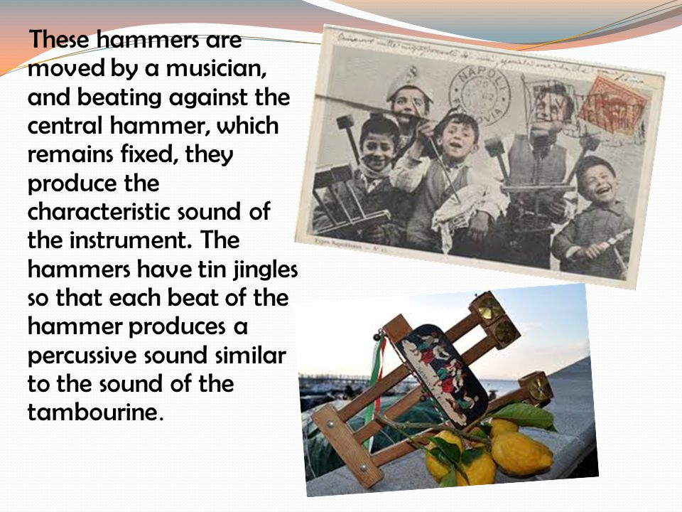 These hammers are moved by a musician, and beating against the central hammer, which remains fixed, they produce the characteristic sound of the instrument.