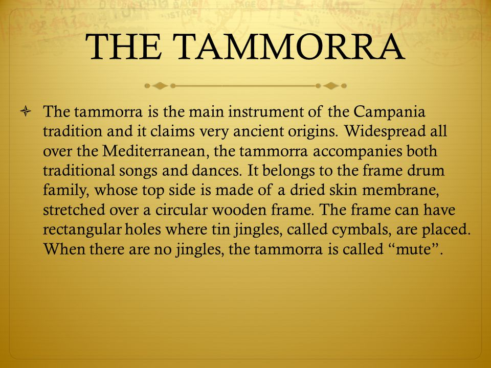 The tammorra is the main instrument of the Campania tradition and it claims very ancient origins. Widespread all over the Mediterranean, the tammorra accompanies both traditional songs and dances. It belongs to the frame drum family, whose top side is made of a dried skin membrane, stretched over a circular wooden frame. The frame can have rectangular holes where tin jingles, called cymbals, are placed. When there are no jingles, the tammorra is called mute .
