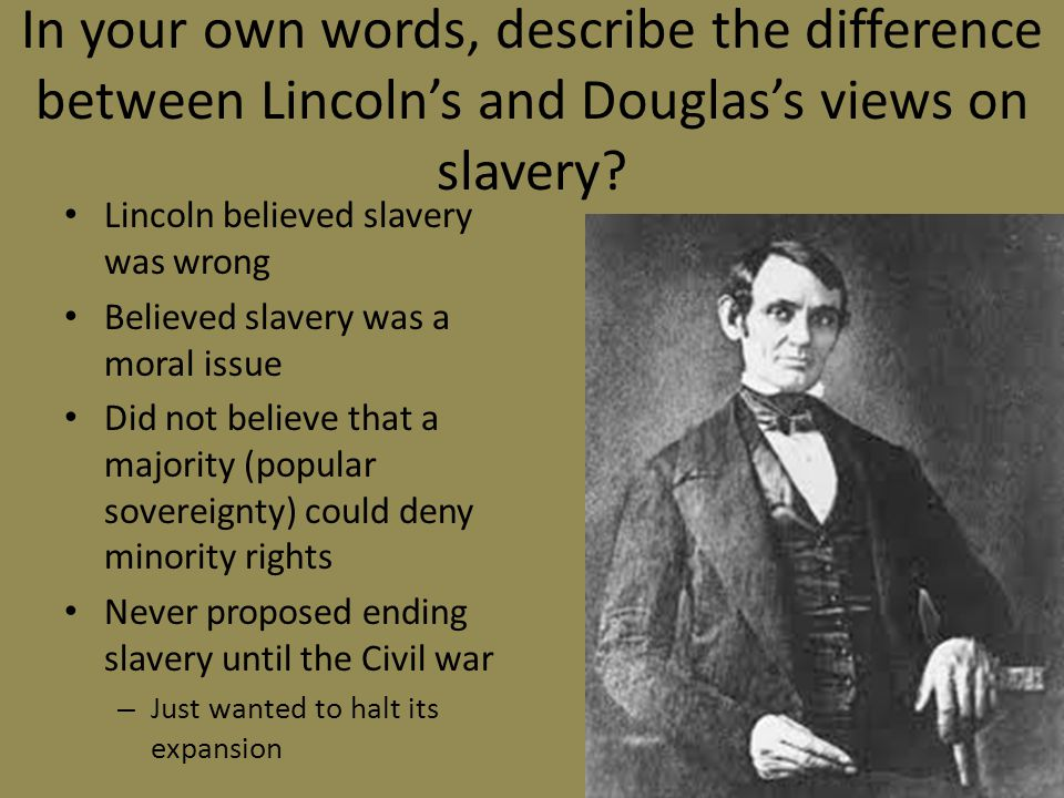 In your own words, describe the difference between Lincoln's and Douglas's views on slavery