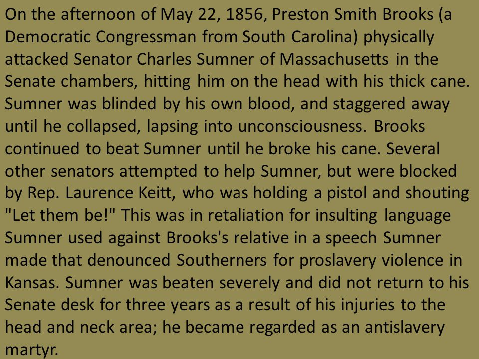 On the afternoon of May 22, 1856, Preston Smith Brooks (a Democratic Congressman from South Carolina) physically attacked Senator Charles Sumner of Massachusetts in the Senate chambers, hitting him on the head with his thick cane.