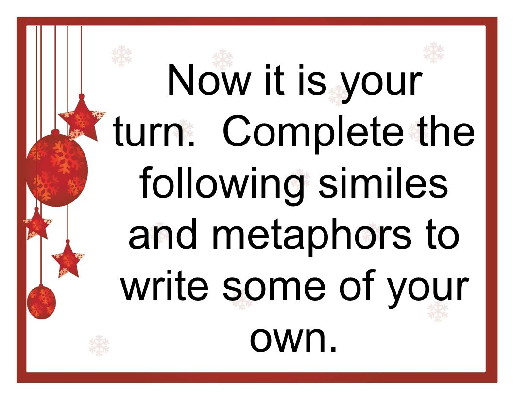 Now it is your turn. Complete the following similes and metaphors to write some of your own.