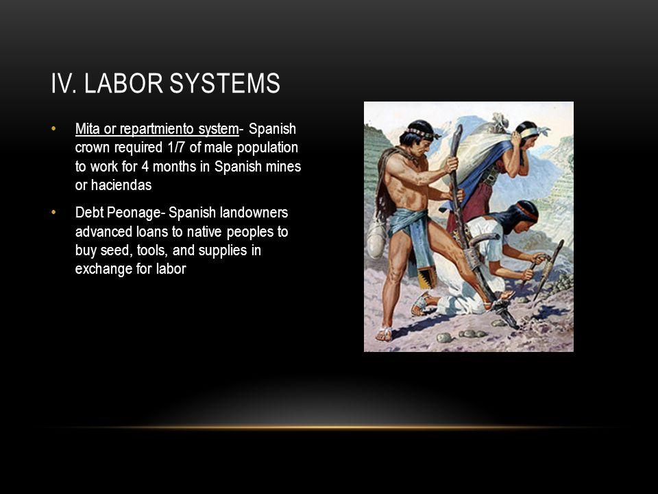 IV. Labor Systems Mita or repartmiento system- Spanish crown required 1/7 of male population to work for 4 months in Spanish mines or haciendas.
