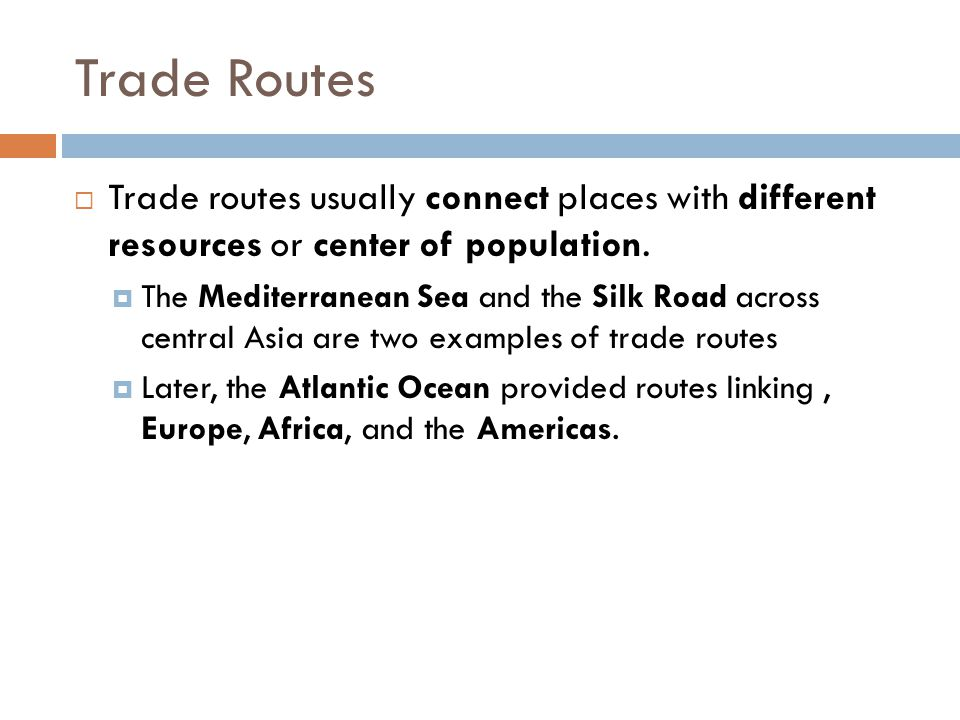 Trade Routes Trade routes usually connect places with different resources or center of population.