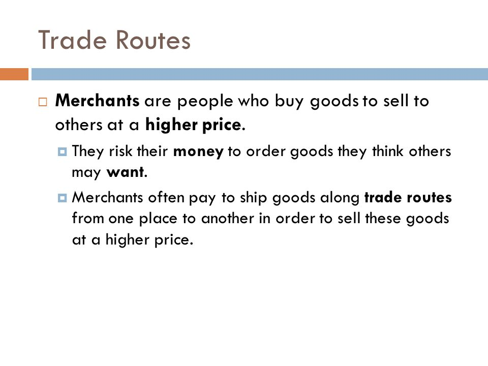 Trade Routes Merchants are people who buy goods to sell to others at a higher price.
