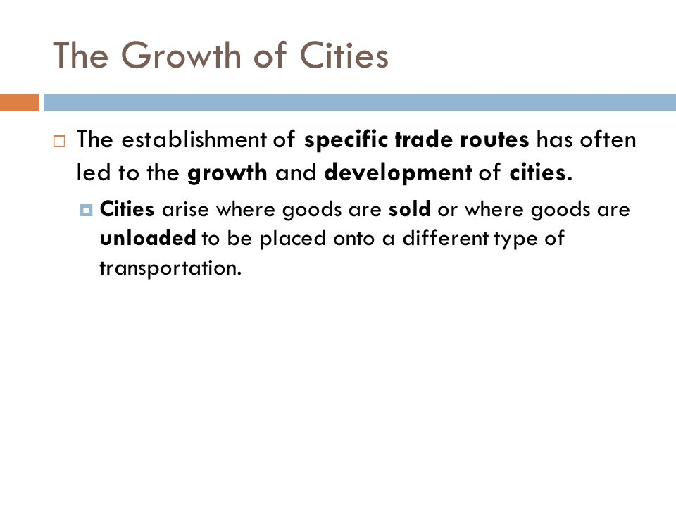 The Growth of Cities The establishment of specific trade routes has often led to the growth and development of cities.