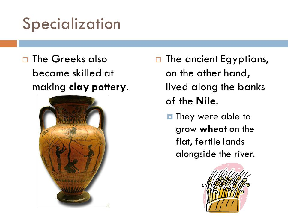 Specialization The Greeks also became skilled at making clay pottery.