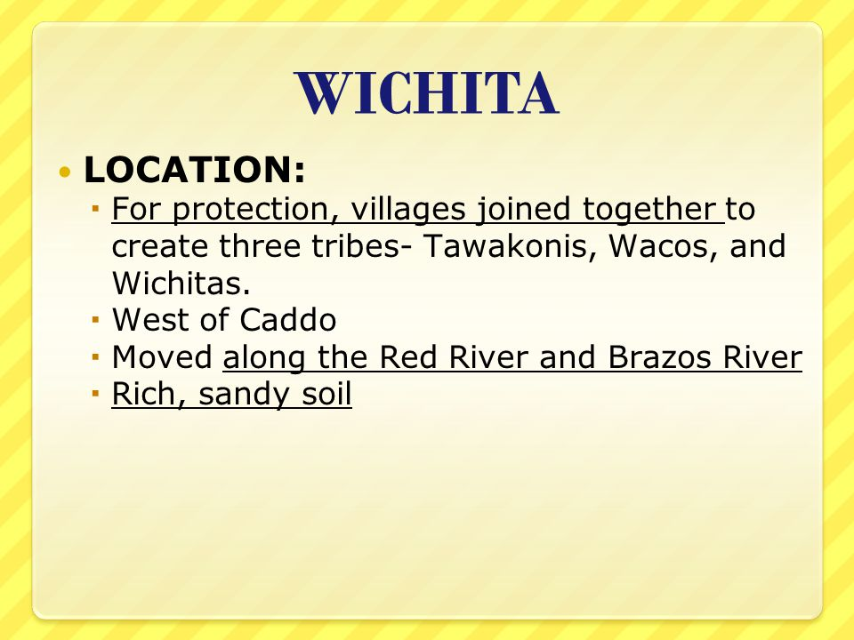 WICHITA LOCATION: For protection, villages joined together to create three tribes- Tawakonis, Wacos, and Wichitas.