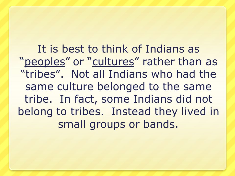 It is best to think of Indians as peoples or cultures rather than as tribes .