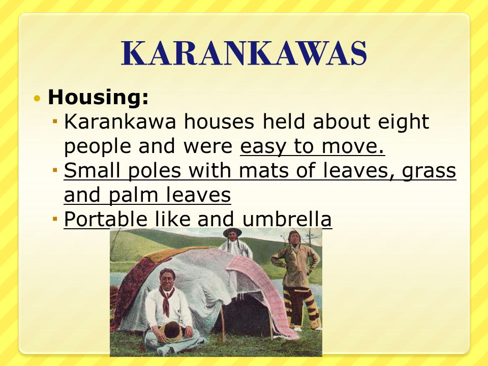 KARANKAWAS Housing: Karankawa houses held about eight people and were easy to move. Small poles with mats of leaves, grass and palm leaves.