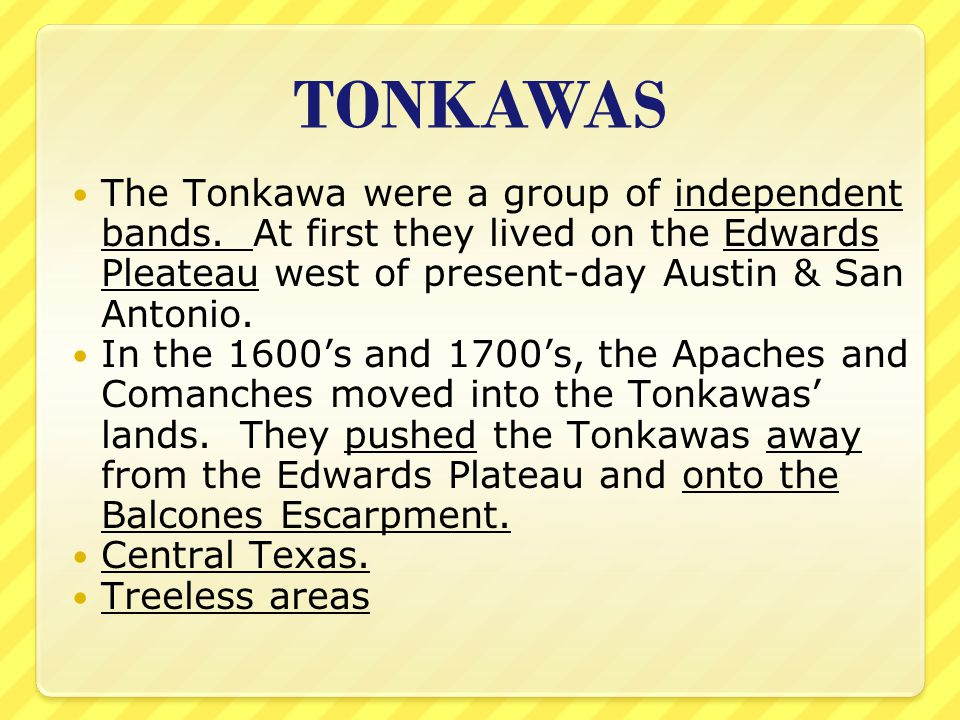 TONKAWAS The Tonkawa were a group of independent bands. At first they lived on the Edwards Pleateau west of present-day Austin & San Antonio.