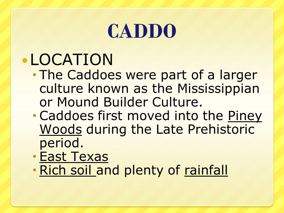 CADDO LOCATION. The Caddoes were part of a larger culture known as the Mississippian or Mound Builder Culture.