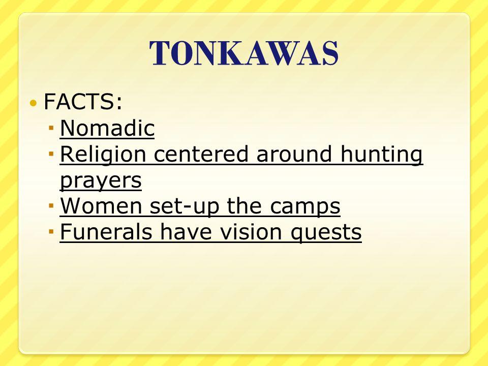 TONKAWAS FACTS: Nomadic Religion centered around hunting prayers