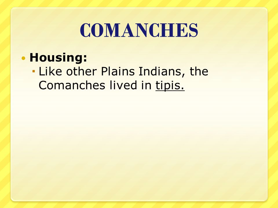 COMANCHES Housing: Like other Plains Indians, the Comanches lived in tipis.