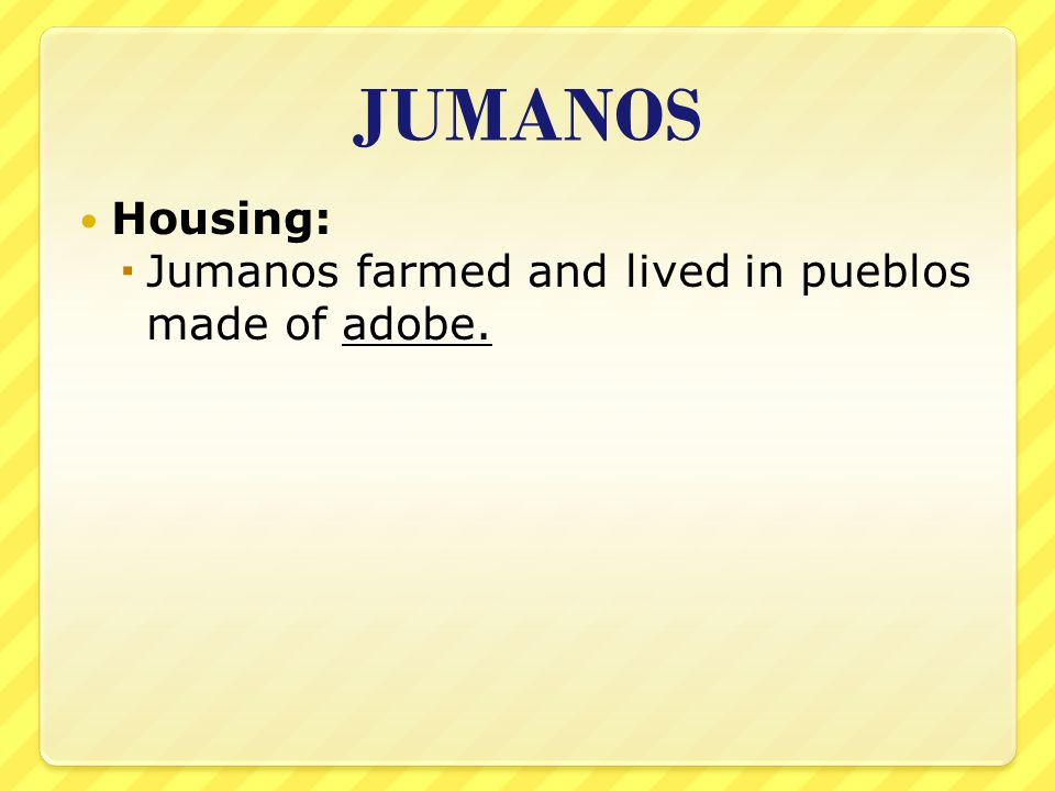 JUMANOS Housing: Jumanos farmed and lived in pueblos made of adobe.