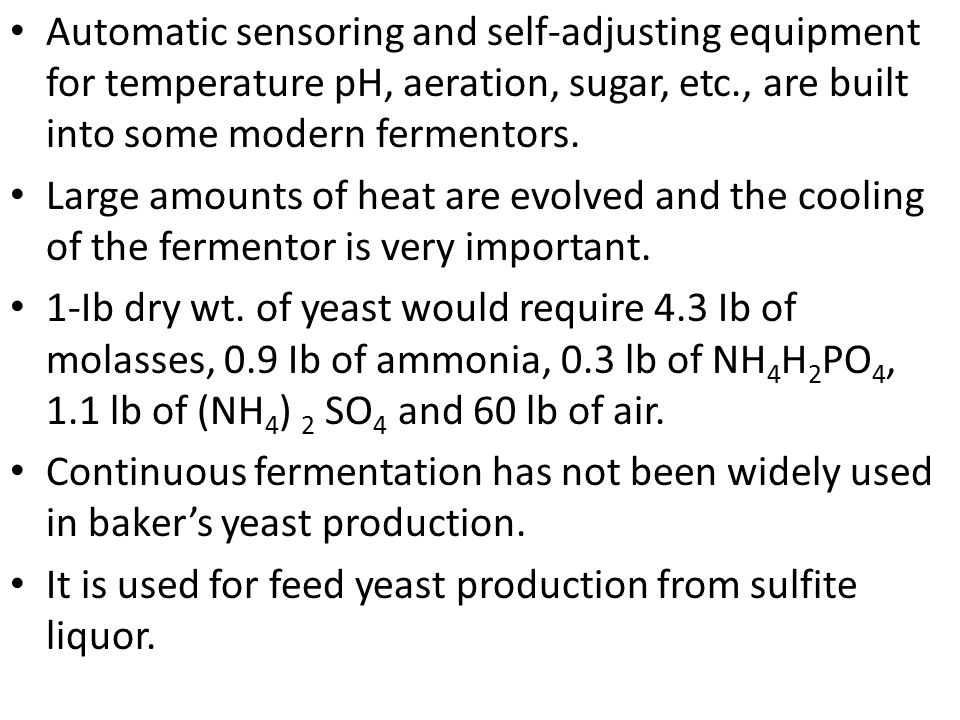 Automatic sensoring and self-adjusting equipment for temperature pH, aeration, sugar, etc., are built into some modern fermentors.