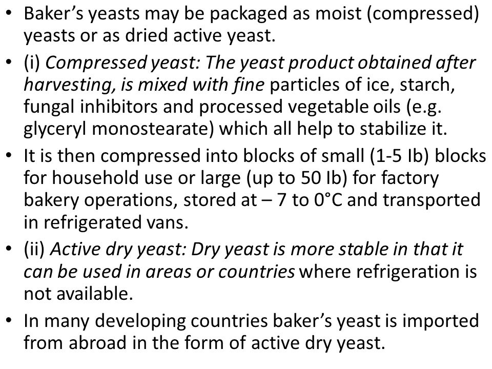 Baker's yeasts may be packaged as moist (compressed) yeasts or as dried active yeast.