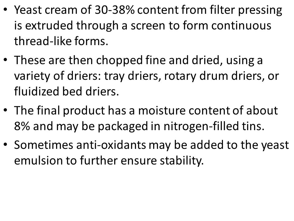 Yeast cream of 30-38% content from filter pressing is extruded through a screen to form continuous thread-like forms.