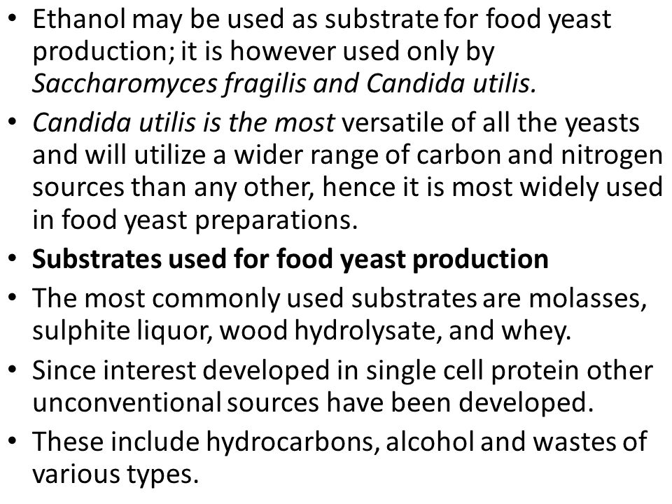 Ethanol may be used as substrate for food yeast production; it is however used only by Saccharomyces fragilis and Candida utilis.