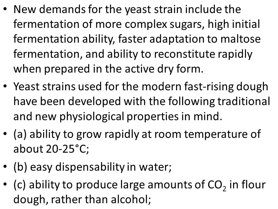 New demands for the yeast strain include the fermentation of more complex sugars, high initial fermentation ability, faster adaptation to maltose fermentation, and ability to reconstitute rapidly when prepared in the active dry form.