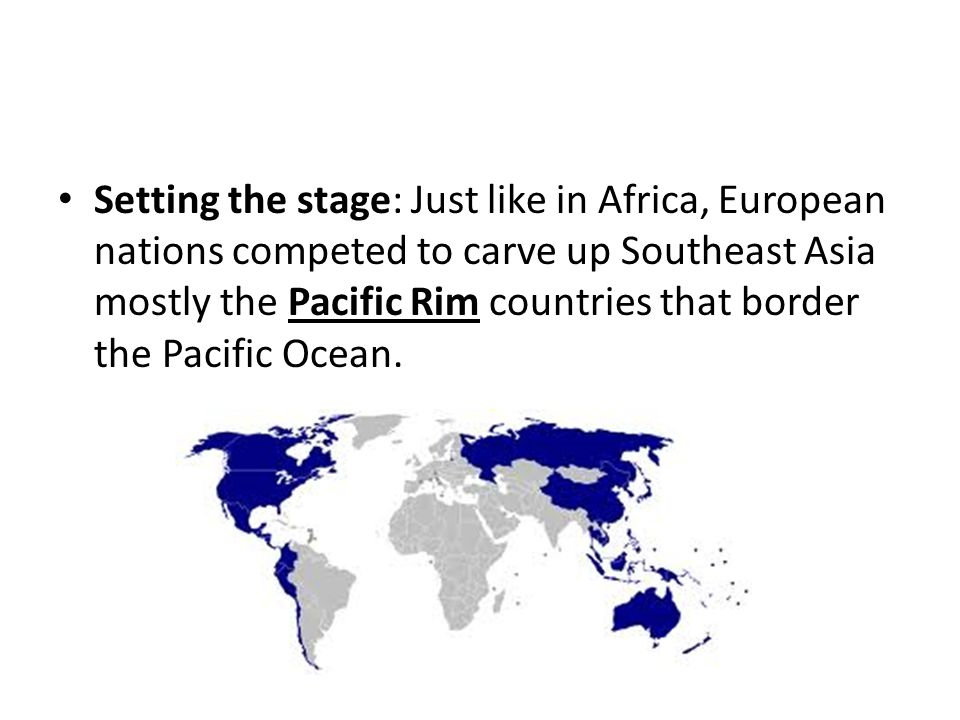 Setting the stage: Just like in Africa, European nations competed to carve up Southeast Asia mostly the Pacific Rim countries that border the Pacific Ocean.