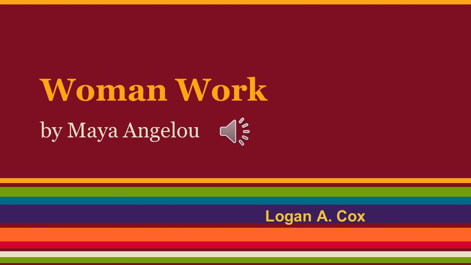 Woman Work by Maya Angelou Logan A. Cox