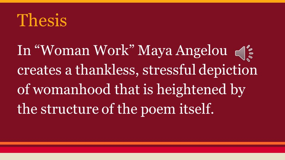 Thesis In Woman Work Maya Angelou creates a thankless, stressful depiction of womanhood that is heightened by the structure of the poem itself.