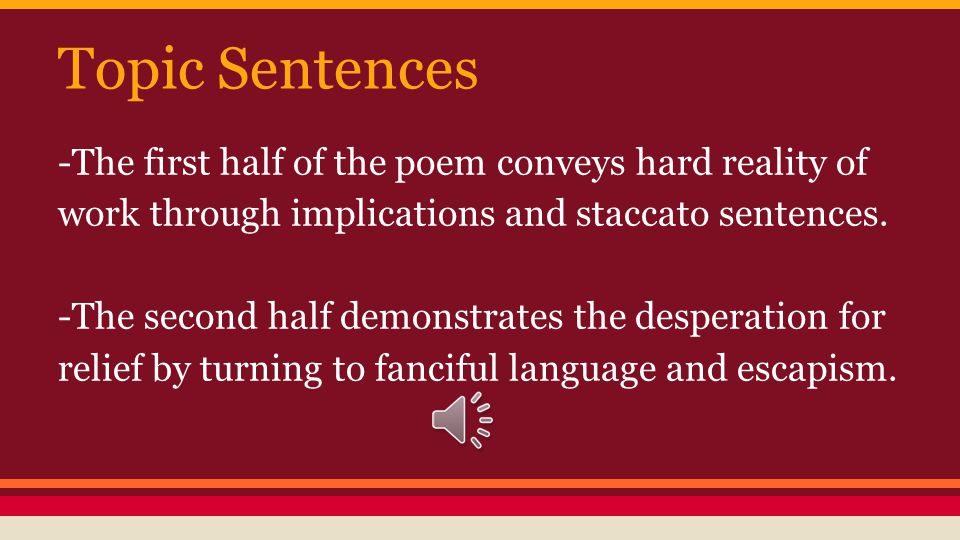 Topic Sentences -The first half of the poem conveys hard reality of work through implications and staccato sentences.