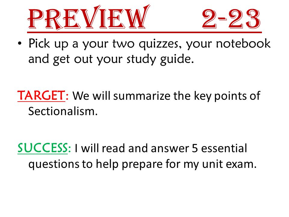 Preview 2-23 Pick up a your two quizzes, your notebook and get out your study guide. TARGET: We will summarize the key points of Sectionalism.