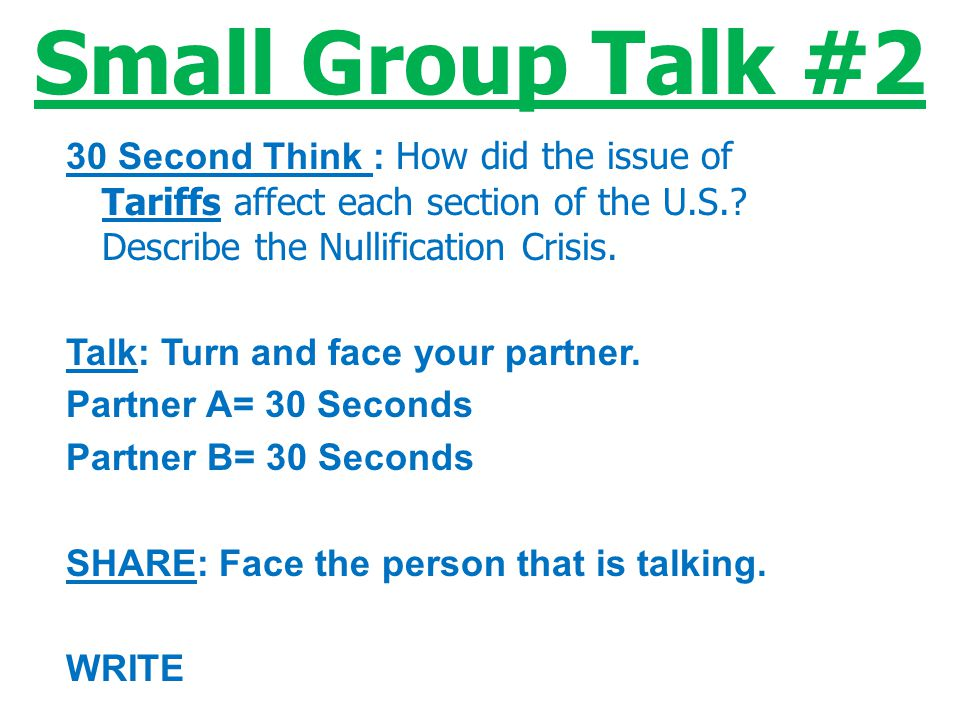 Small Group Talk #2 30 Second Think : How did the issue of Tariffs affect each section of the U.S. Describe the Nullification Crisis.