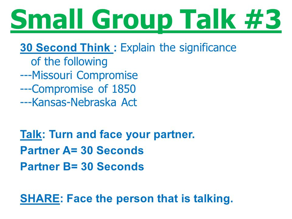 Small Group Talk #3 30 Second Think : Explain the significance of the following. ---Missouri Compromise.