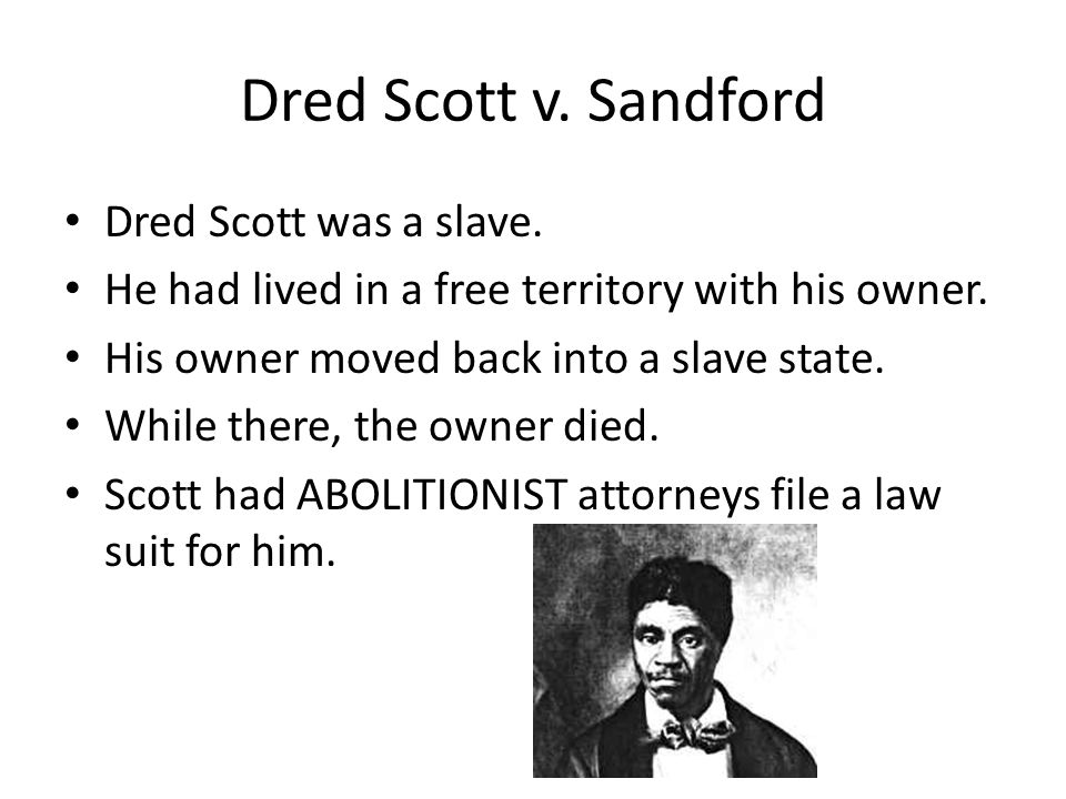 Dred Scott v. Sandford Dred Scott was a slave.