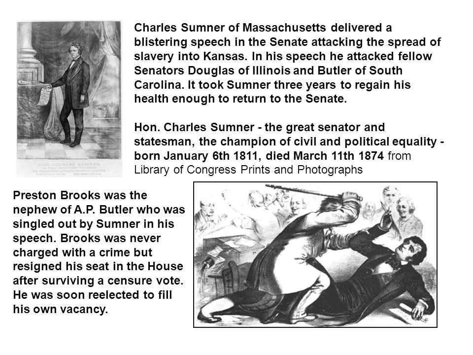 Charles Sumner of Massachusetts delivered a blistering speech in the Senate attacking the spread of slavery into Kansas. In his speech he attacked fellow Senators Douglas of Illinois and Butler of South Carolina. It took Sumner three years to regain his health enough to return to the Senate.