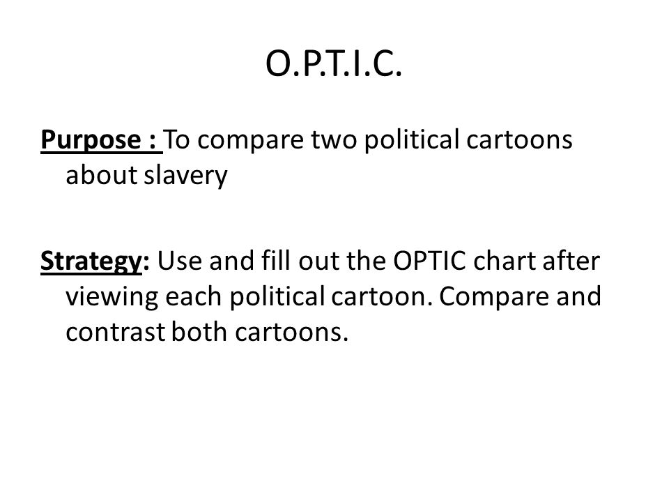O.P.T.I.C. Purpose : To compare two political cartoons about slavery