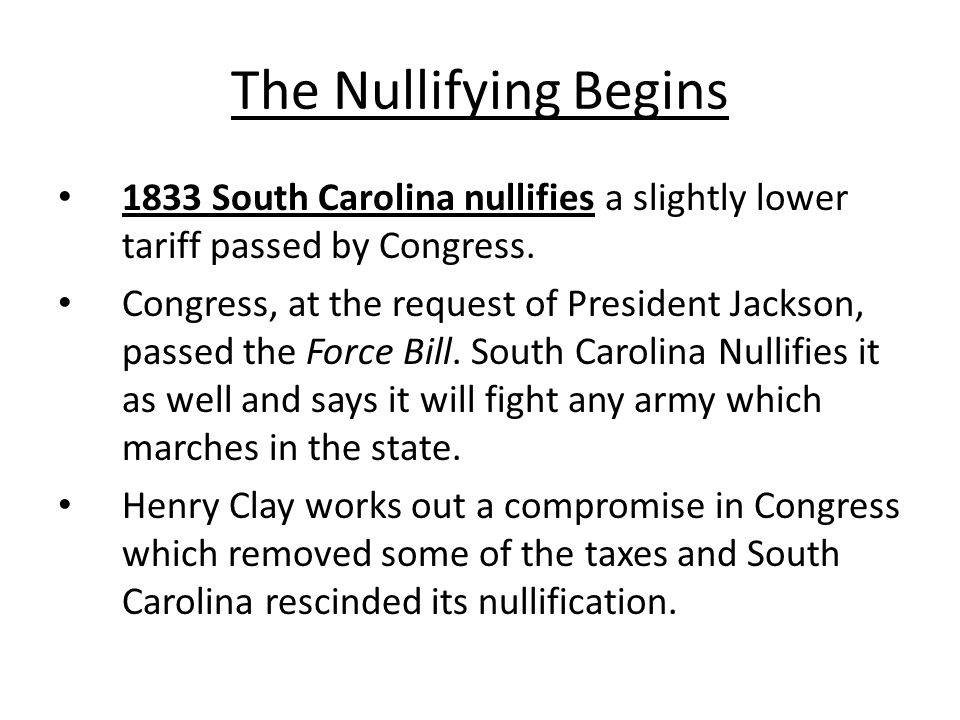 The Nullifying Begins 1833 South Carolina nullifies a slightly lower tariff passed by Congress.