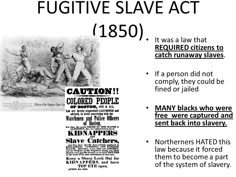 FUGITIVE SLAVE ACT (1850) It was a law that REQUIRED citizens to catch runaway slaves. If a person did not comply, they could be fined or jailed.
