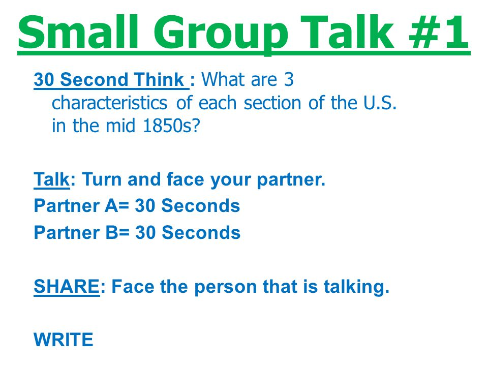 Small Group Talk #1 30 Second Think : What are 3 characteristics of each section of the U.S. in the mid 1850s