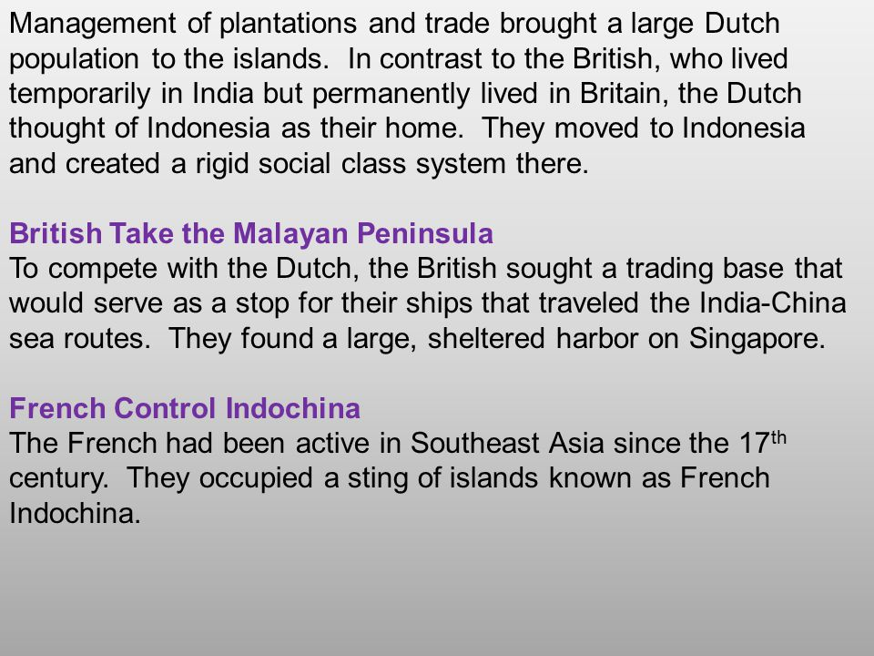 Management of plantations and trade brought a large Dutch population to the islands. In contrast to the British, who lived temporarily in India but permanently lived in Britain, the Dutch thought of Indonesia as their home. They moved to Indonesia and created a rigid social class system there.