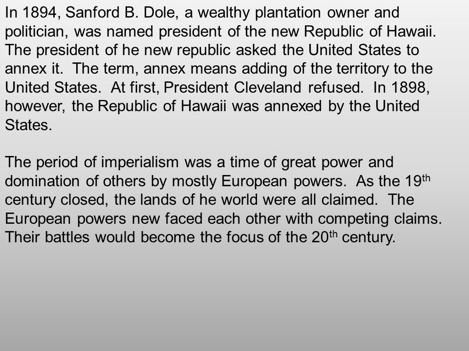 In 1894, Sanford B. Dole, a wealthy plantation owner and politician, was named president of the new Republic of Hawaii. The president of he new republic asked the United States to annex it. The term, annex means adding of the territory to the United States. At first, President Cleveland refused. In 1898, however, the Republic of Hawaii was annexed by the United States.