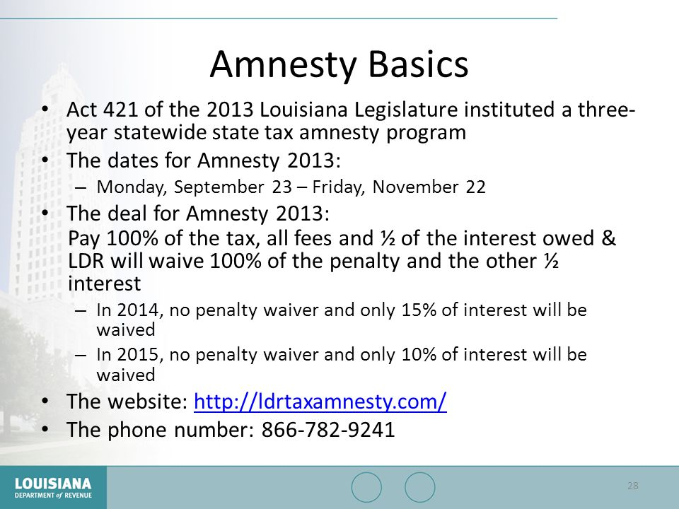 Amnesty Basics Act 421 of the 2013 Louisiana Legislature instituted a three-year statewide state tax amnesty program.