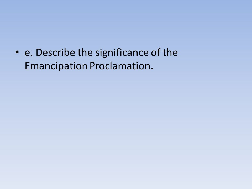 e. Describe the significance of the Emancipation Proclamation.