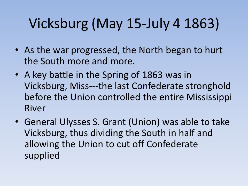Vicksburg (May 15-July 4 1863) As the war progressed, the North began to hurt the South more and more.