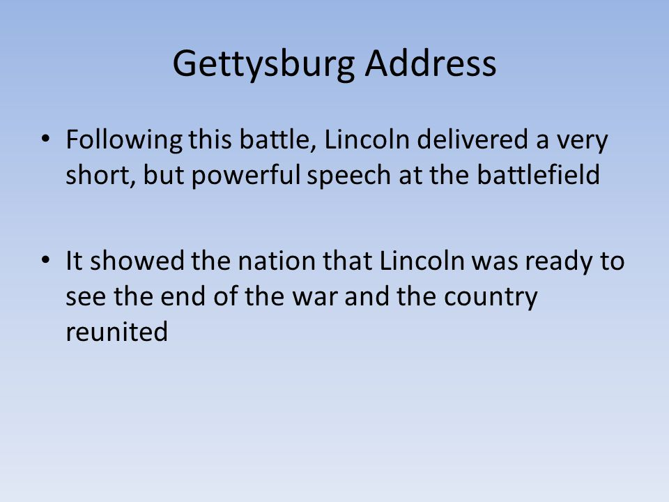 Gettysburg Address Following this battle, Lincoln delivered a very short, but powerful speech at the battlefield.