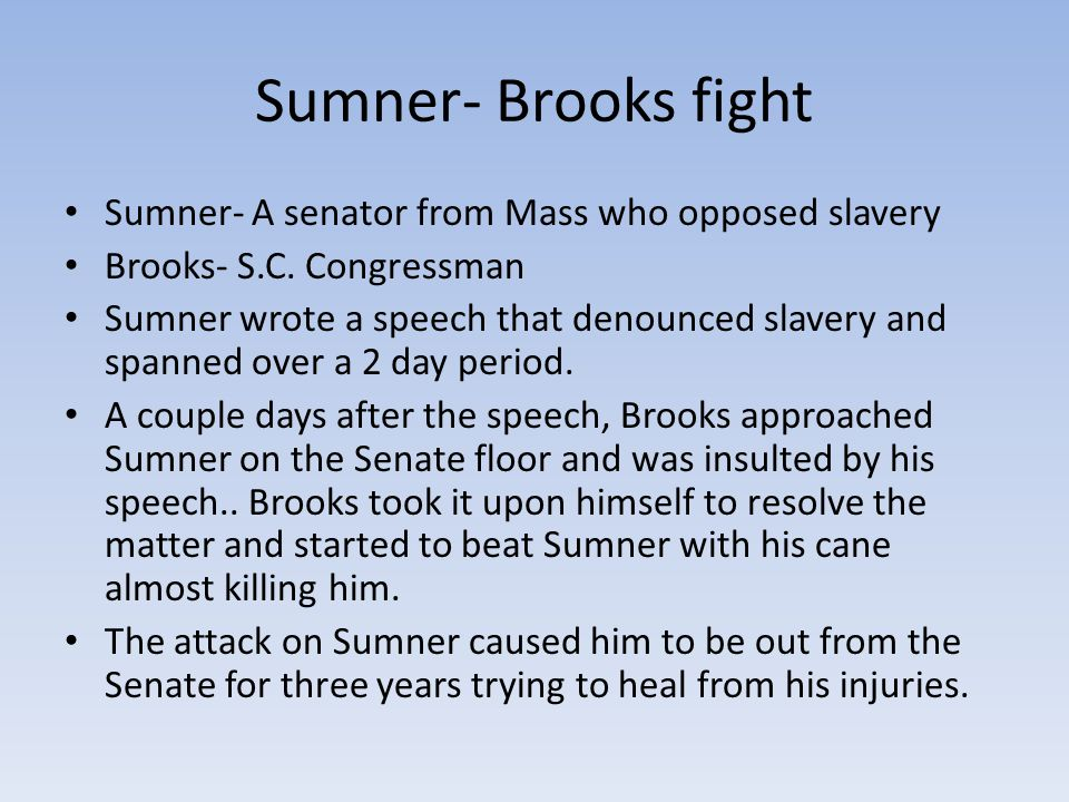 Sumner- Brooks fight Sumner- A senator from Mass who opposed slavery