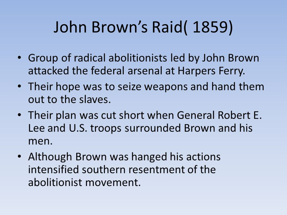 John Brown's Raid( 1859) Group of radical abolitionists led by John Brown attacked the federal arsenal at Harpers Ferry.
