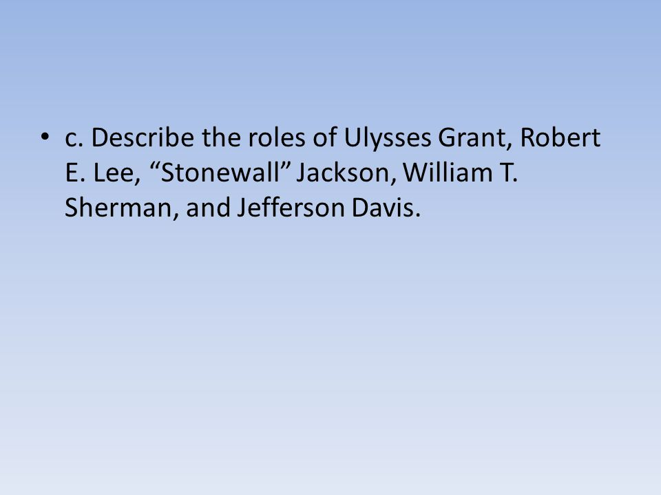 c. Describe the roles of Ulysses Grant, Robert E