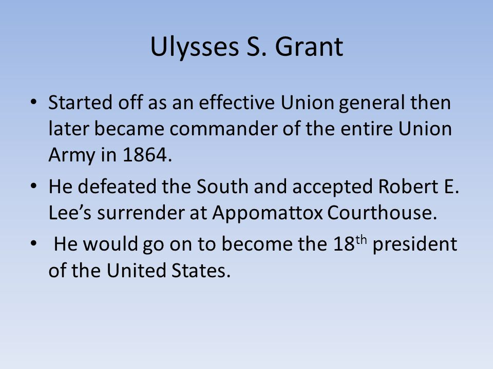 Ulysses S. Grant Started off as an effective Union general then later became commander of the entire Union Army in 1864.