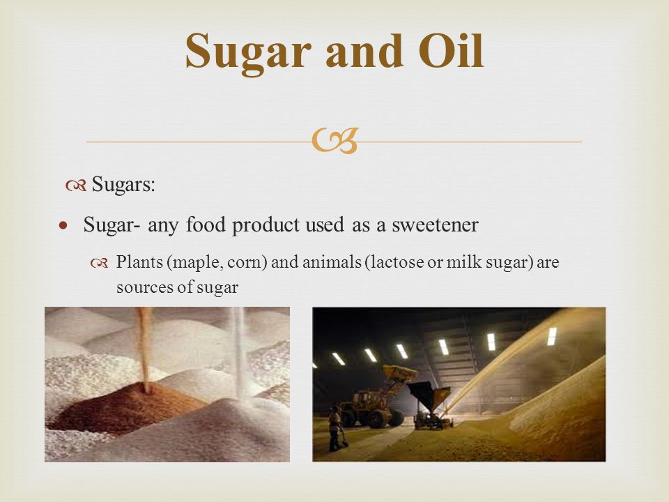 Sugar and Oil Sugars: Sugar- any food product used as a sweetener